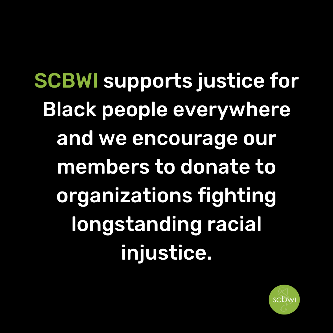 SCBWI supports justice for Black people everywhere and we encourage our members to donate to organizations fighting longstanding racial injustice. Go HERE for a list of organizations and resources.