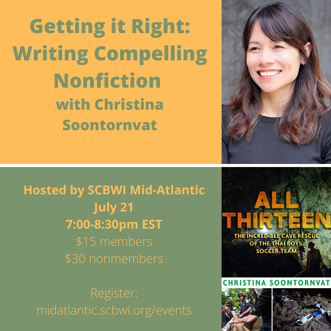 GETTING IT RIGHT: Writing Compelling Nonfiction with Christina Soontornvat Christina Soontornvat, the author of ALL THIRTEEN: THE INCREDIBLE CAVE RESCUE OF THE THAI BOYS' SOCCER TEAM, will discuss how she interviewed an international cast of first responders, cave divers, and volunteers to tell the story of the rescue mission that riveted the globe. Christina will talk about setting up interviews, her lessons learned for having candid conversations with subjects, how she handled conflicting accounts, and the challenges of writing about a current event. She will also conduct a moderated Q&A to take any and all questions about writing and selling nonfiction in the current kidlit market. Register HERE.