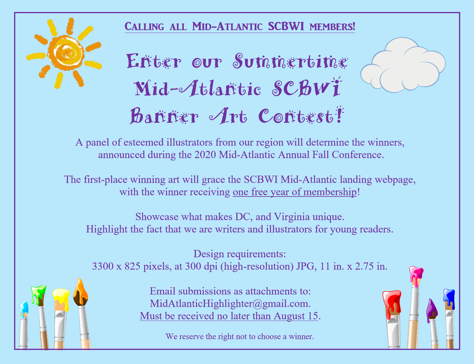 Enter our Summertime Mid Atlantic SCBWI Banner Art Contest! A panel of esteemed illustrators from our region will determine the winners, announced during the 2020 Mid Atlantic Annual Fall Conference. The first place winning art will grace the SCBWI Mid Atlantic landing webpage with the winner receiving one free year of membership! Design requirements: 3300x825 pixels, at 300 dpi (high-resolution) JPG, 11in by 2.75in. Email submissions as attachments to: midatlantichighlighter@gmail.com Must be received by August 15.